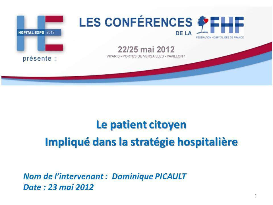 Le patient citoyen Impliqué dans la stratégie hospitalière Nom de lintervenant : Dominique PICAULT Date : 23 mai 2012 1
