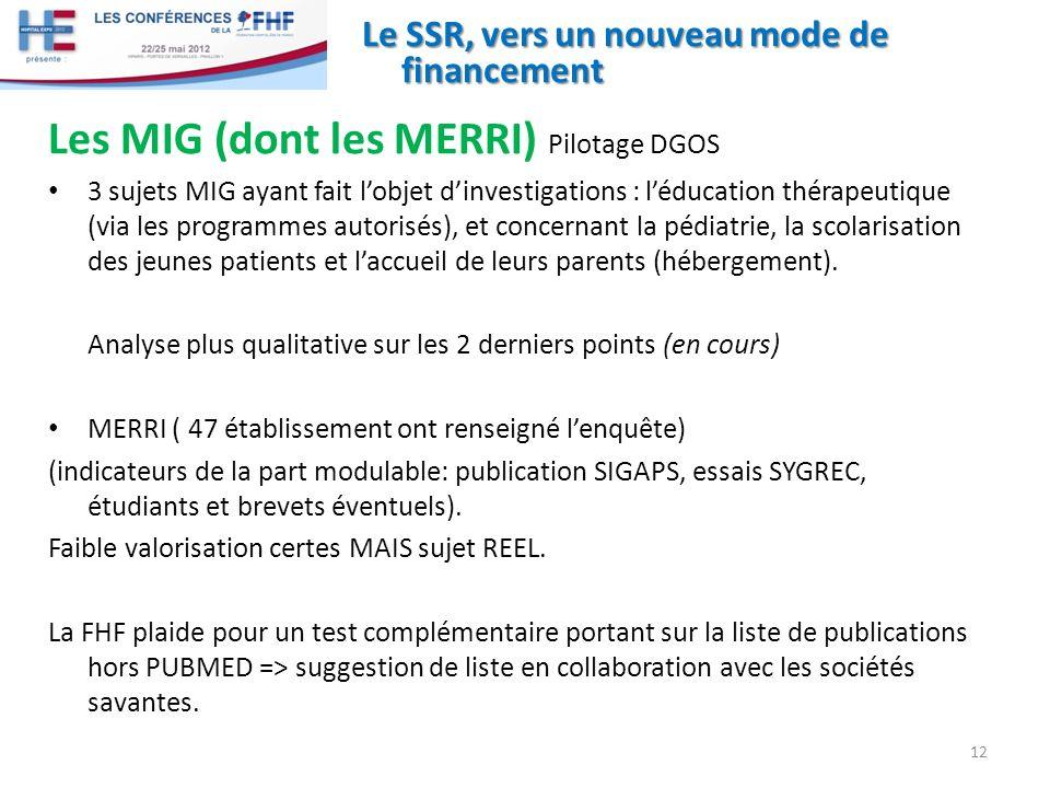 Le SSR, vers un nouveau mode de financement Les MIG (dont les MERRI) Pilotage DGOS 3 sujets MIG ayant fait lobjet dinvestigations : léducation thérapeutique (via les programmes autorisés), et concernant la pédiatrie, la scolarisation des jeunes patients et laccueil de leurs parents (hébergement).