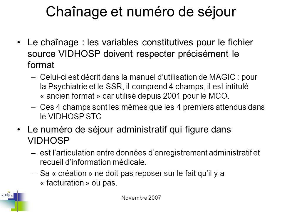 Novembre 2007 Chaînage et numéro de séjour Le chaînage : les variables constitutives pour le fichier source VIDHOSP doivent respecter précisément le format –Celui-ci est décrit dans la manuel dutilisation de MAGIC : pour la Psychiatrie et le SSR, il comprend 4 champs, il est intitulé « ancien format » car utilisé depuis 2001 pour le MCO.