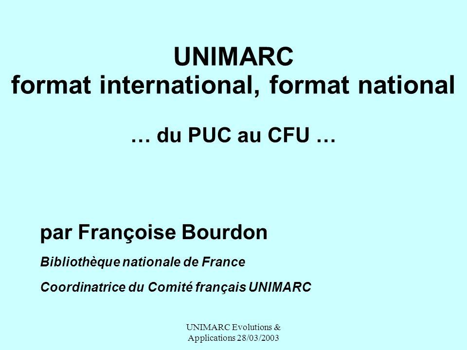 UNIMARC Evolutions & Applications 28/03/2003 UNIMARC format international, format national … du PUC au CFU … par Françoise Bourdon Bibliothèque nation