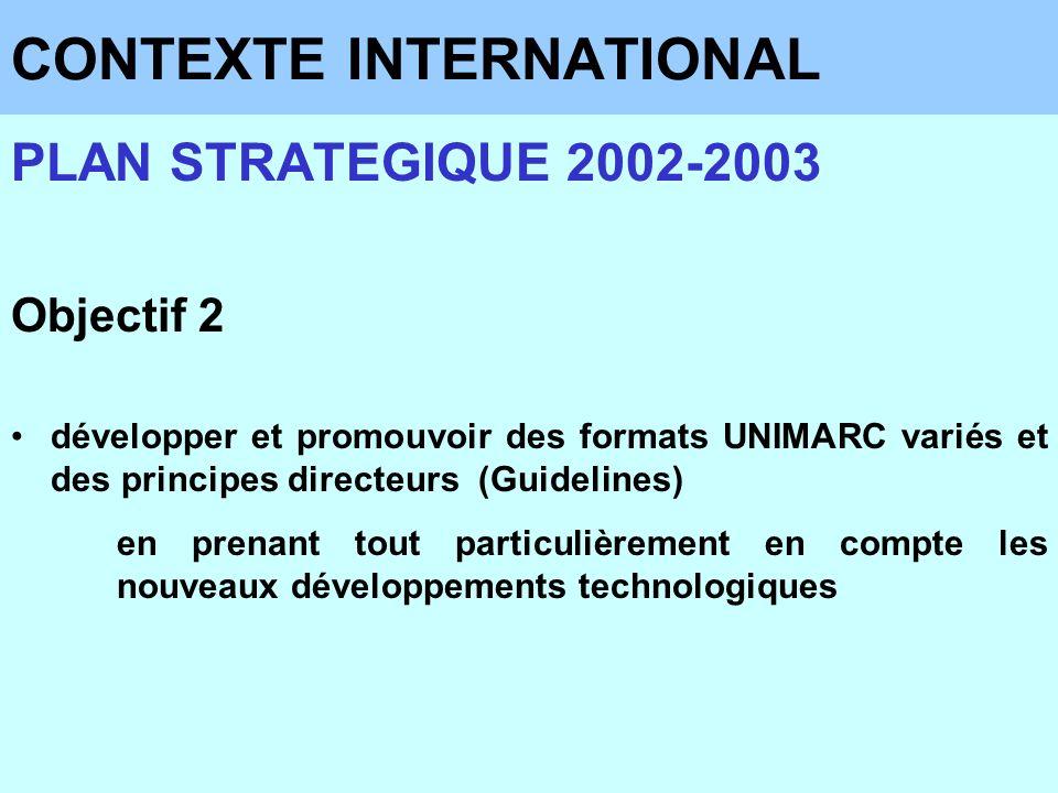 CONTEXTE INTERNATIONAL PLAN STRATEGIQUE 2002-2003 Objectif 2 développer et promouvoir des formats UNIMARC variés et des principes directeurs (Guidelin