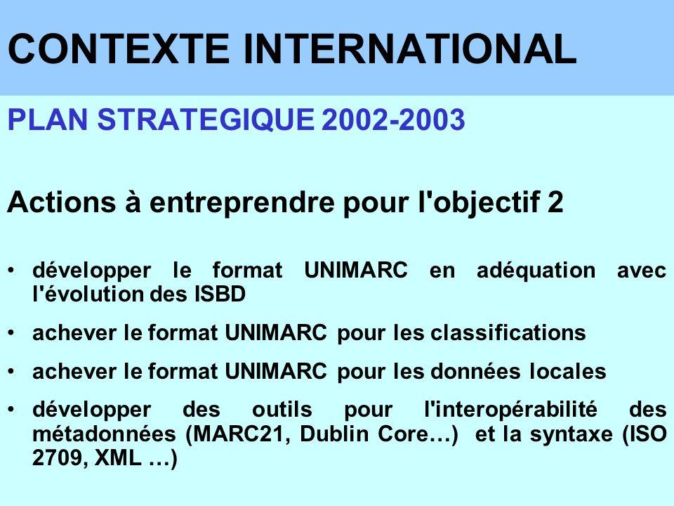 CONTEXTE INTERNATIONAL PLAN STRATEGIQUE 2002-2003 Actions à entreprendre pour l'objectif 2 développer le format UNIMARC en adéquation avec l'évolution