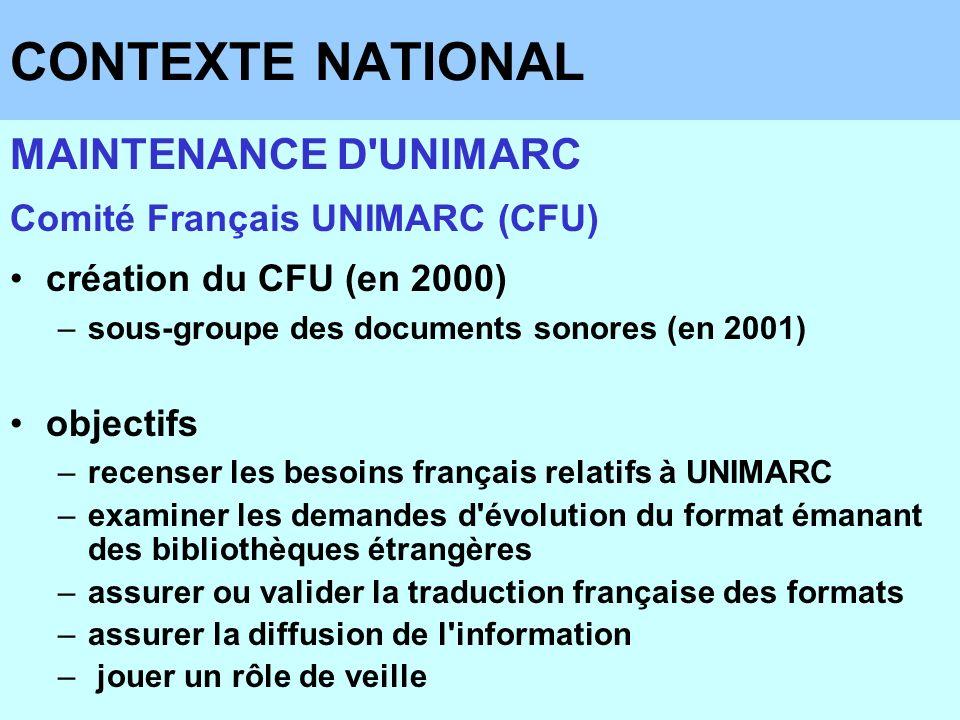 CONTEXTE NATIONAL MAINTENANCE D'UNIMARC Comité Français UNIMARC (CFU) création du CFU (en 2000) –sous-groupe des documents sonores (en 2001) objectifs