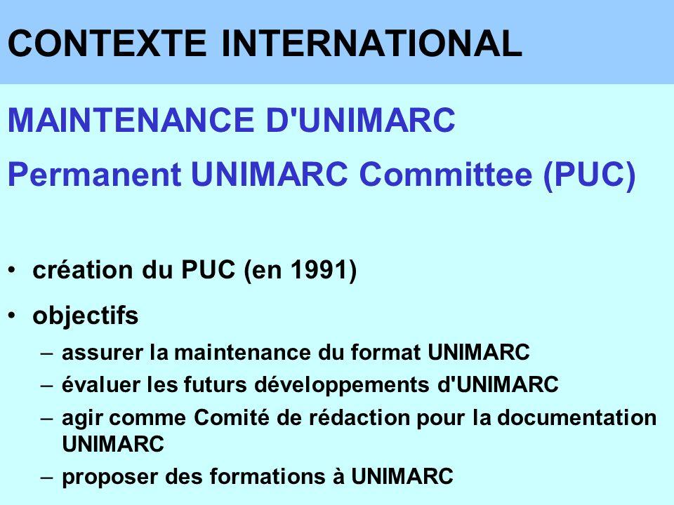 CONTEXTE INTERNATIONAL MAINTENANCE D UNIMARC Permanent UNIMARC Committee (PUC) procédures Membres : de 7 à 9 membres Membres correspondants : 12 experts maximum Président & Vice-président : choisis parmi les membres Mandat : deux ans (renouvelable) Secrétariat : BN du Portugal Réunion : une fois par an, sans soutien financier de l IFLA Quorum : moitié des membres plus un