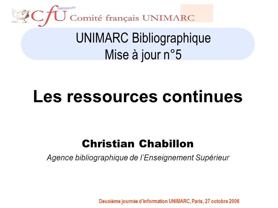 Deuxième journée dinformation UNIMARC, Paris, 27 octobre 2006 UNIMARC Bibliographique Mise à jour n°5 Les ressources continues Christian Chabillon Agence bibliographique de lEnseignement Supérieur