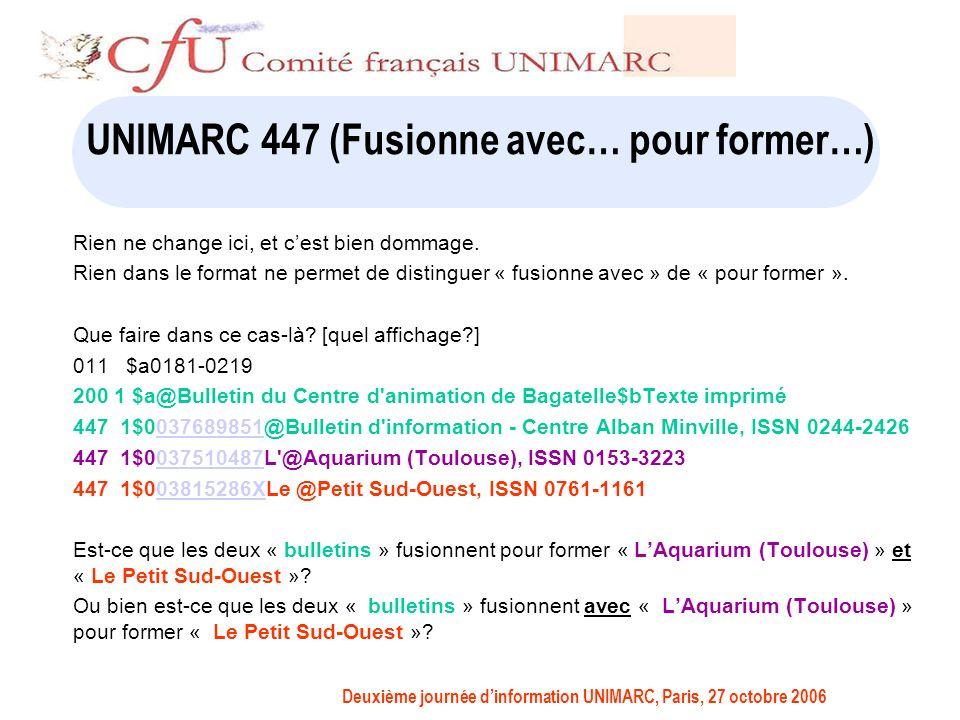 Deuxième journée dinformation UNIMARC, Paris, 27 octobre 2006 UNIMARC 447 (Fusionne avec… pour former…) Rien ne change ici, et cest bien dommage.