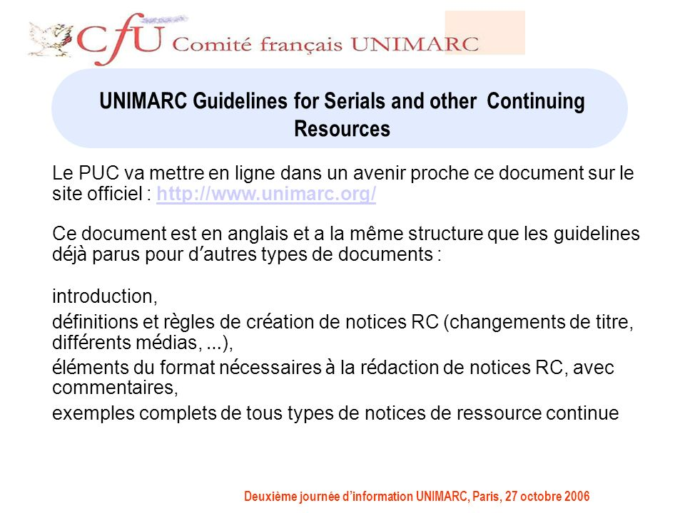 Deuxième journée dinformation UNIMARC, Paris, 27 octobre 2006 UNIMARC Guidelines for Serials and other Continuing Resources Le PUC va mettre en ligne dans un avenir proche ce document sur le site officiel : http://www.unimarc.org/http://www.unimarc.org/ Ce document est en anglais et a la même structure que les guidelines d é j à parus pour d autres types de documents : introduction, d é finitions et r è gles de cr é ation de notices RC (changements de titre, diff é rents m é dias, … ), é l é ments du format n é cessaires à la r é daction de notices RC, avec commentaires, exemples complets de tous types de notices de ressource continue