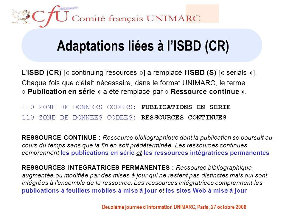 Deuxième journée dinformation UNIMARC, Paris, 27 octobre 2006 Adaptations liées à lISBD (CR) LISBD (CR) [« continuing resources »] a remplacé lISBD (S) [« serials »].