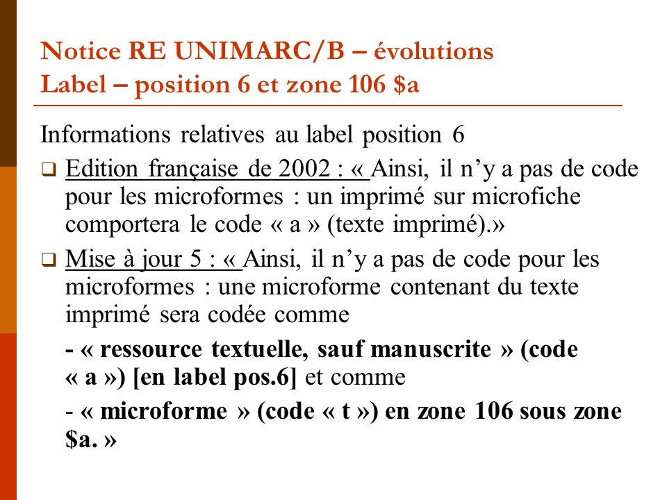 Notice RE UNIMARC/B – évolutions Label – position 6 et zone 106 $a Informations relatives au label position 6 Edition française de 2002 : « Ainsi, il