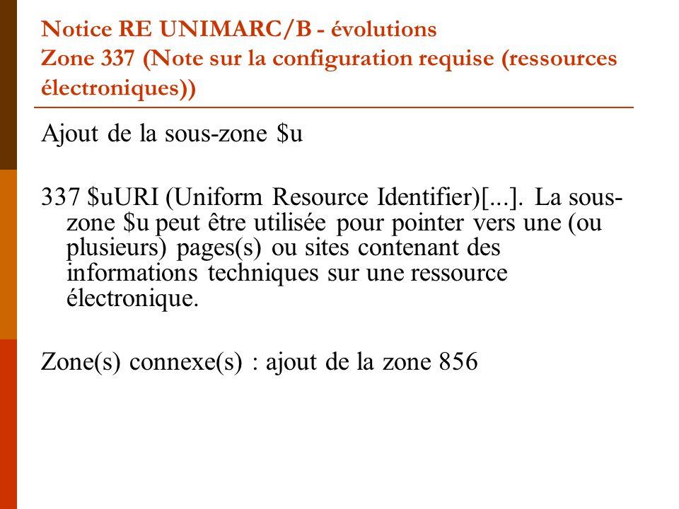 Notice RE UNIMARC/B - évolutions Zone 337 (Note sur la configuration requise (ressources électroniques)) Ajout de la sous-zone $u 337 $uURI (Uniform R