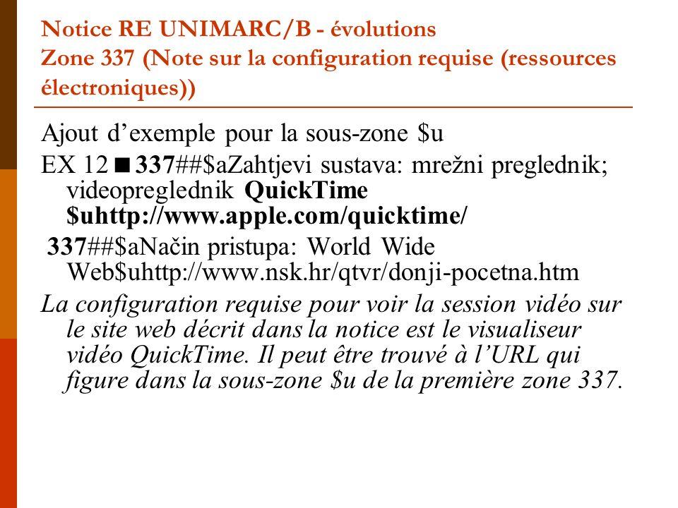 Notice RE UNIMARC/B - évolutions Zone 337 (Note sur la configuration requise (ressources électroniques)) Ajout dexemple pour la sous-zone $u EX 12 337##$aZahtjevi sustava: mrežni preglednik; videopreglednik QuickTime $uhttp://www.apple.com/quicktime/ 337##$aNačin pristupa: World Wide Web$uhttp://www.nsk.hr/qtvr/donji-pocetna.htm La configuration requise pour voir la session vidéo sur le site web décrit dans la notice est le visualiseur vidéo QuickTime.