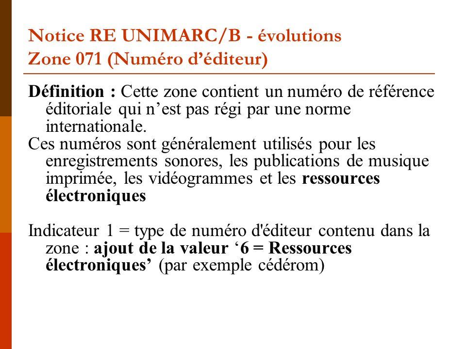 Notice RE UNIMARC/B - évolutions Zone 071 (Numéro déditeur) Définition : Cette zone contient un numéro de référence éditoriale qui nest pas régi par une norme internationale.