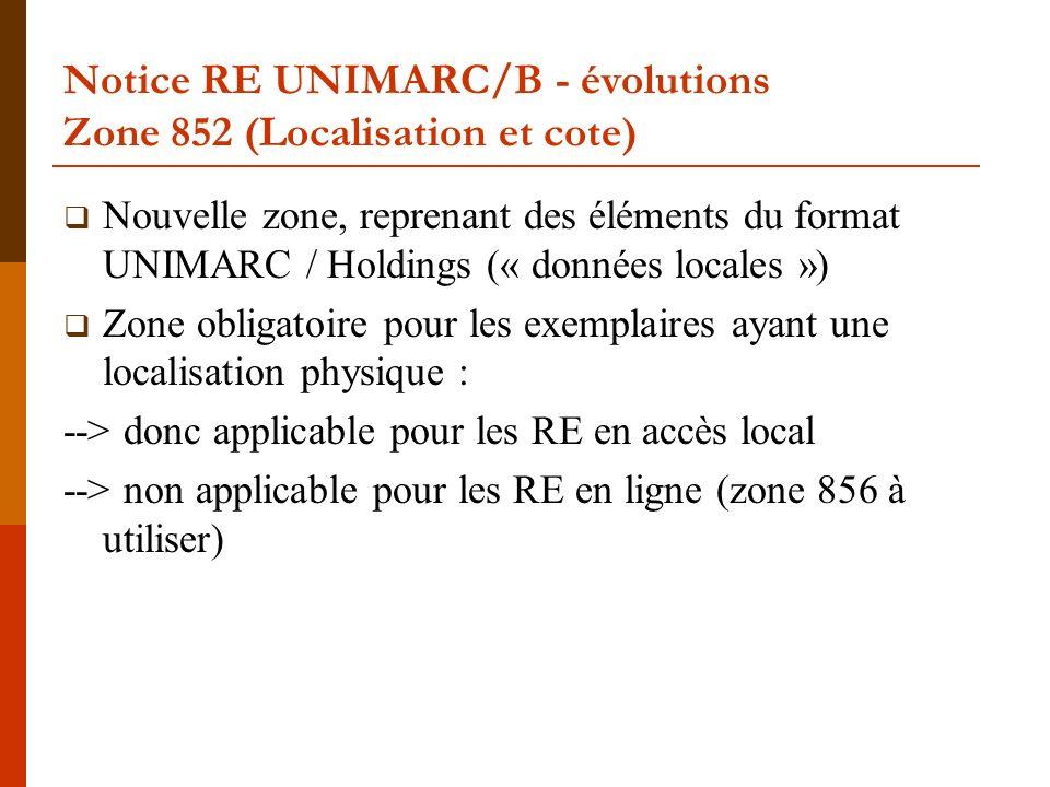 Notice RE UNIMARC/B - évolutions Zone 852 (Localisation et cote) Nouvelle zone, reprenant des éléments du format UNIMARC / Holdings (« données locales ») Zone obligatoire pour les exemplaires ayant une localisation physique : --> donc applicable pour les RE en accès local --> non applicable pour les RE en ligne (zone 856 à utiliser)