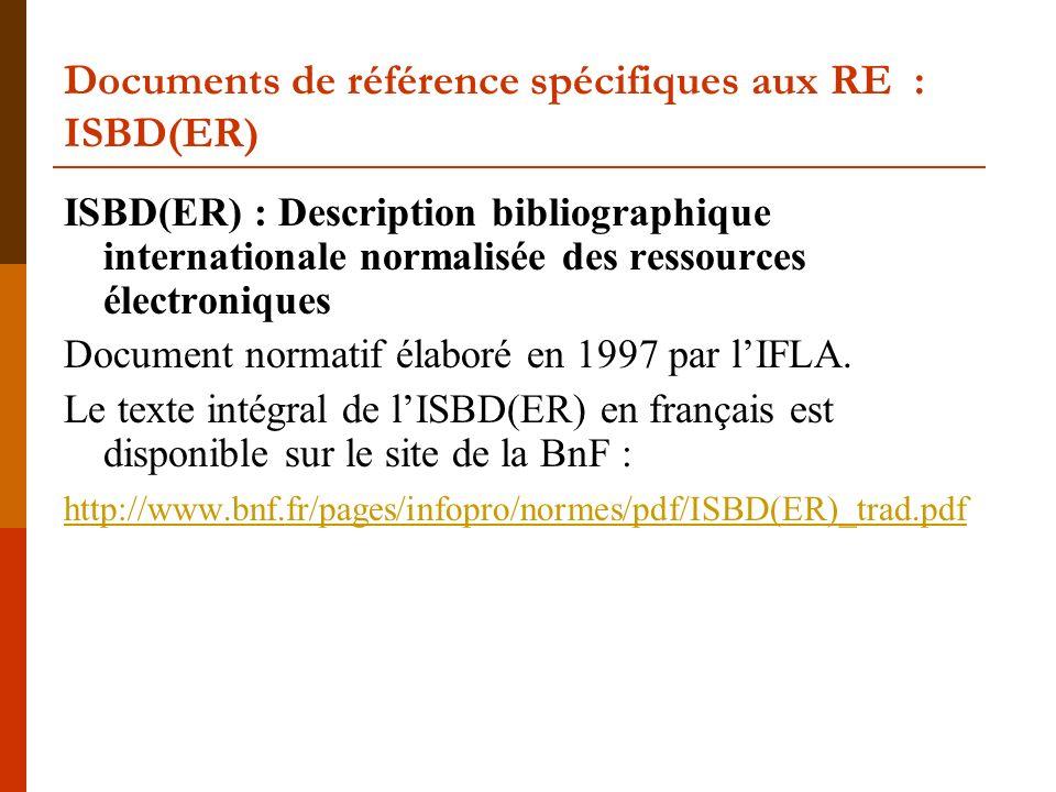 Documents de référence spécifiques aux RE : ISBD(ER) ISBD(ER) : Description bibliographique internationale normalisée des ressources électroniques Document normatif élaboré en 1997 par lIFLA.