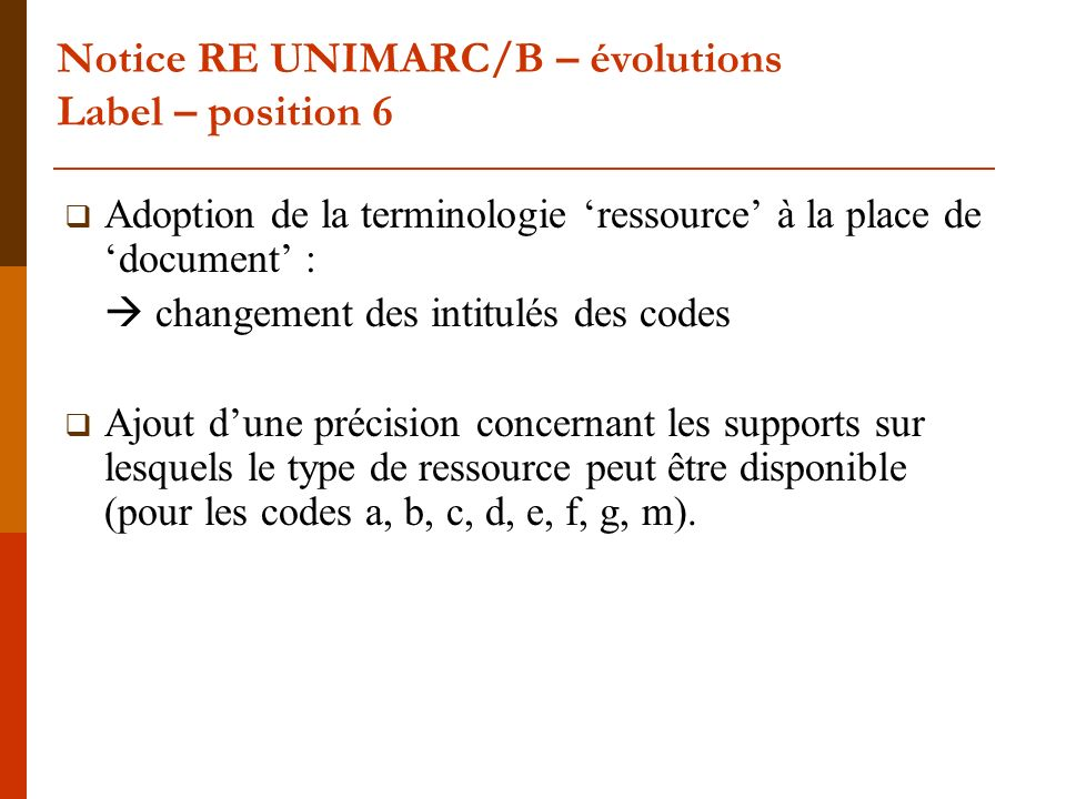 Notice RE UNIMARC/B – évolutions Label – position 6 Adoption de la terminologie ressource à la place de document : changement des intitulés des codes
