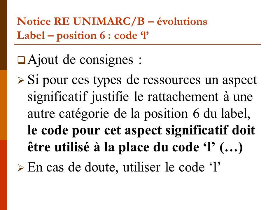 Notice RE UNIMARC/B – évolutions Label – position 6 : code l Ajout de consignes : Si pour ces types de ressources un aspect significatif justifie le rattachement à une autre catégorie de la position 6 du label, le code pour cet aspect significatif doit être utilisé à la place du code l (…) En cas de doute, utiliser le code l