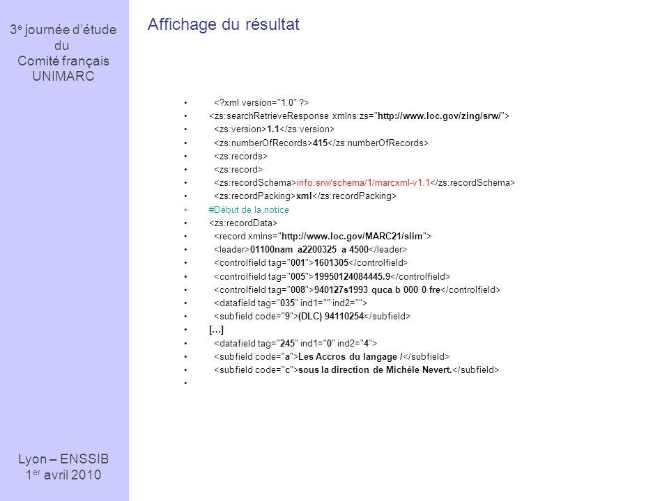 3 e journée détude du Comité français UNIMARC Lyon – ENSSIB 1 er avril 2010 1.1 415 info:srw/schema/1/marcxml-v1.1 xml #Début de la notice 01100nam a2