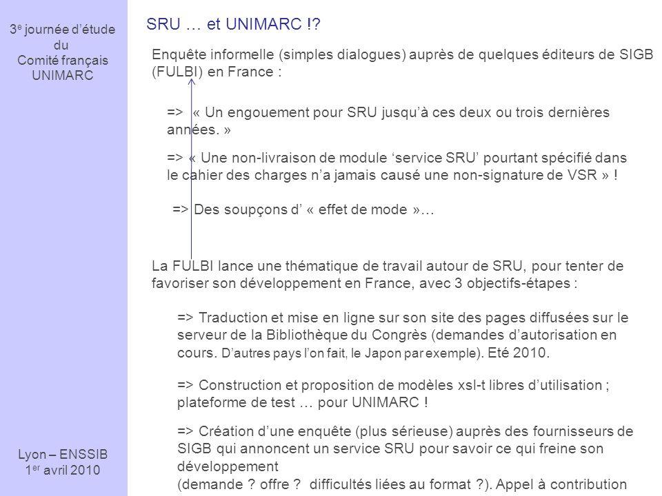3 e journée détude du Comité français UNIMARC Lyon – ENSSIB 1 er avril 2010 SRU … et UNIMARC !? Enquête informelle (simples dialogues) auprès de quelq