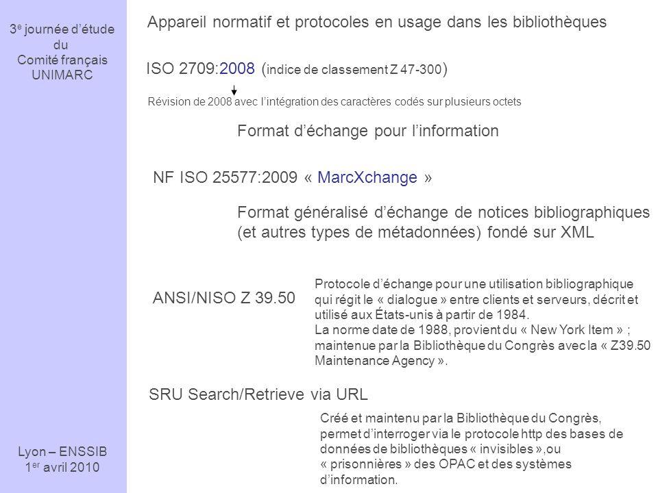 3 e journée détude du Comité français UNIMARC Lyon – ENSSIB 1 er avril 2010 MarcXchange Références normatives ISO 2709 (Z 47-300) ISO/CEI 646 ~ ASCII ISO/CEI 10646 Jeu de caractères latins suffisants pour langlais moderne (7bits-128 caractères) UTF-n : UCS (Universal Character Set) Transformation Format.