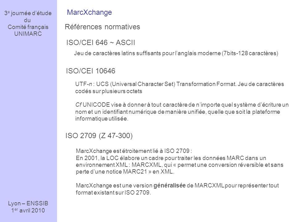 3 e journée détude du Comité français UNIMARC Lyon – ENSSIB 1 er avril 2010 MarcXchange Références normatives ISO 2709 (Z 47-300) ISO/CEI 646 ~ ASCII