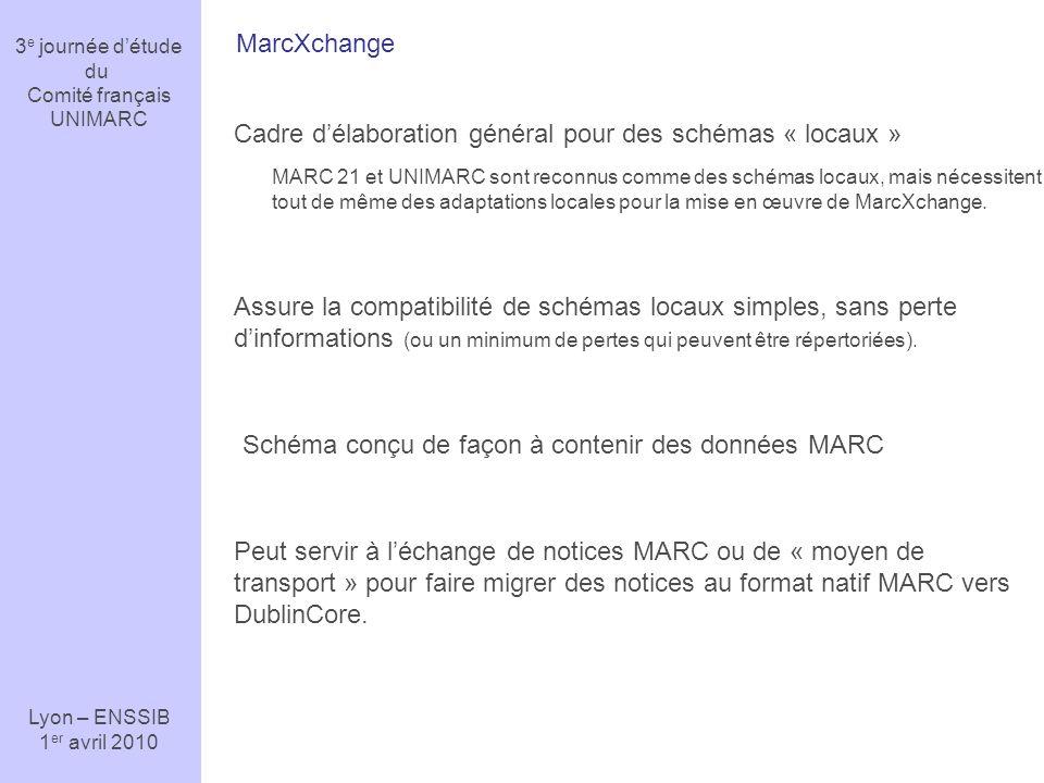 3 e journée détude du Comité français UNIMARC Lyon – ENSSIB 1 er avril 2010 MarcXchange Usages majeurs Représenter une notice MARC en XML Décrire une ressource en XML Échanger des notices MARC en XML Transférer des notices MARC via des services en ligne (par exemple SRU) Transmettre des données à un éditeur Utiliser un format temporaire qui permet toute forme de transformation : conversion, publication, édition, validation Par exemple, une notice peut entrer dans un « Workflow » (cycle de vie du document) au format XML, dans une application de gestion, puis être « verrouillée » et stockée à nouveau dans un format MARC.