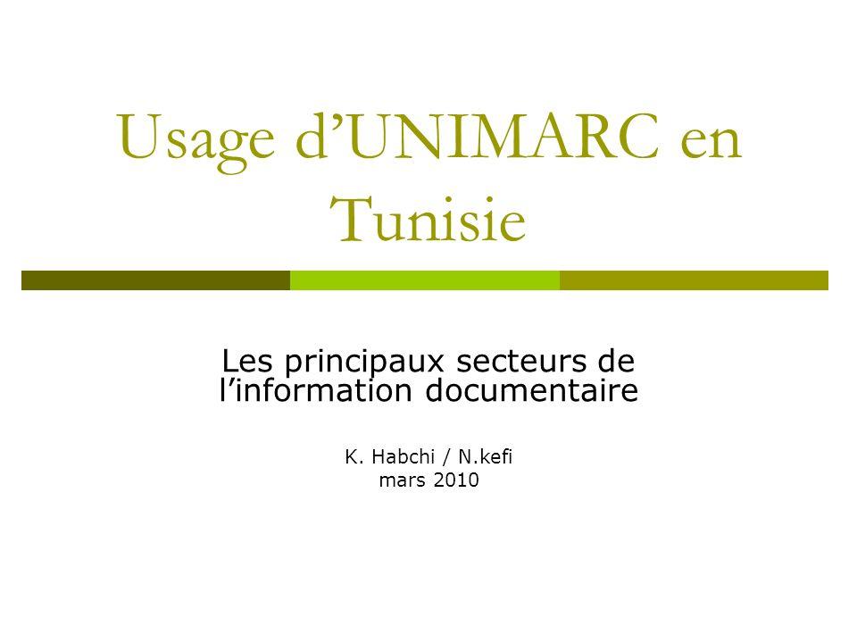 Usage dUNIMARC en Tunisie Les principaux secteurs de linformation documentaire K. Habchi / N.kefi mars 2010