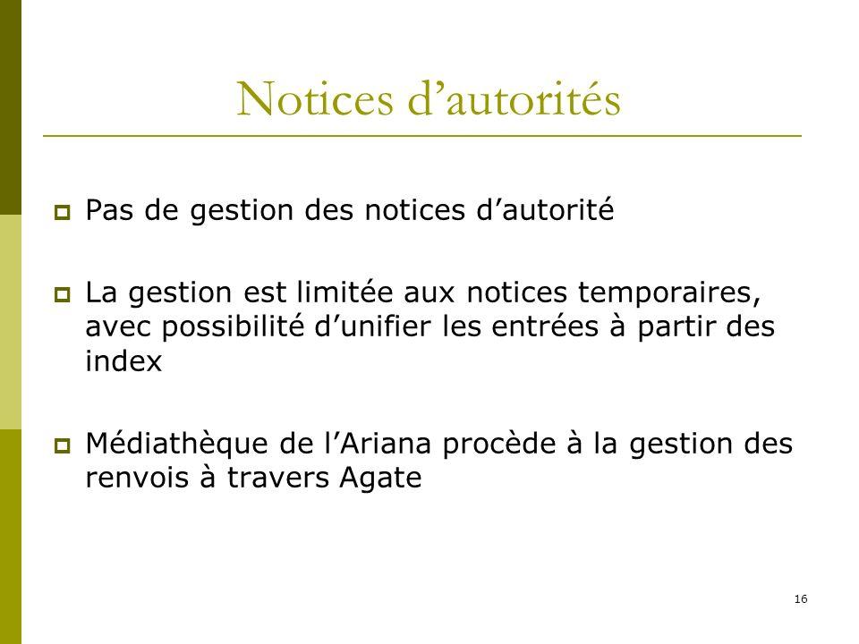 16 Notices dautorités Pas de gestion des notices dautorité La gestion est limitée aux notices temporaires, avec possibilité dunifier les entrées à par