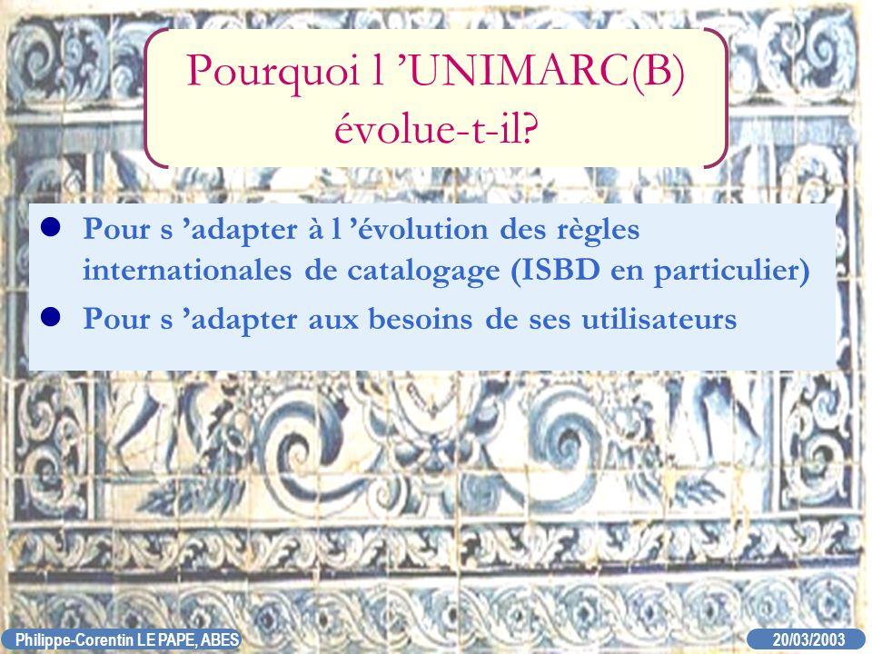20/03/2003 Philippe-Corentin LE PAPE, ABES Pourquoi l UNIMARC(B) évolue-t-il? Pour s adapter à l évolution des règles internationales de catalogage (I