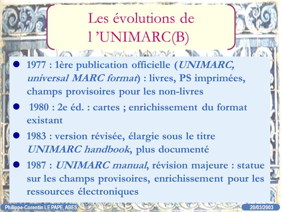 20/03/2003 Philippe-Corentin LE PAPE, ABES Les évolutions de l UNIMARC(B) 1977 : 1ère publication officielle (UNIMARC, universal MARC format) : livres