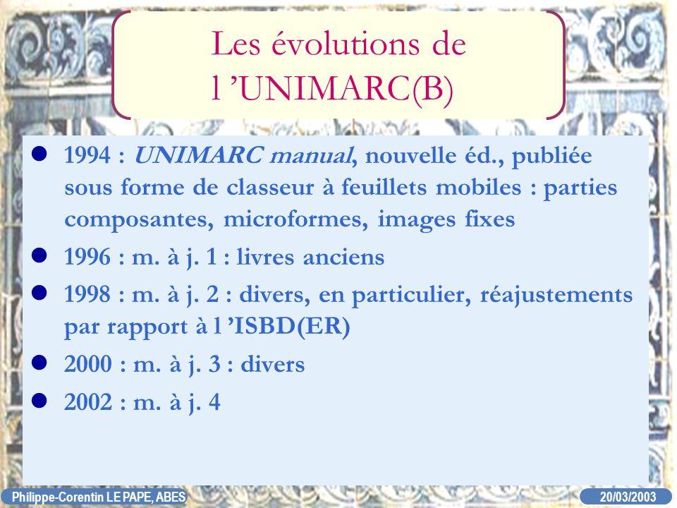 20/03/2003 Philippe-Corentin LE PAPE, ABES Les évolutions de l UNIMARC(B) 1994 : UNIMARC manual, nouvelle éd., publiée sous forme de classeur à feuill