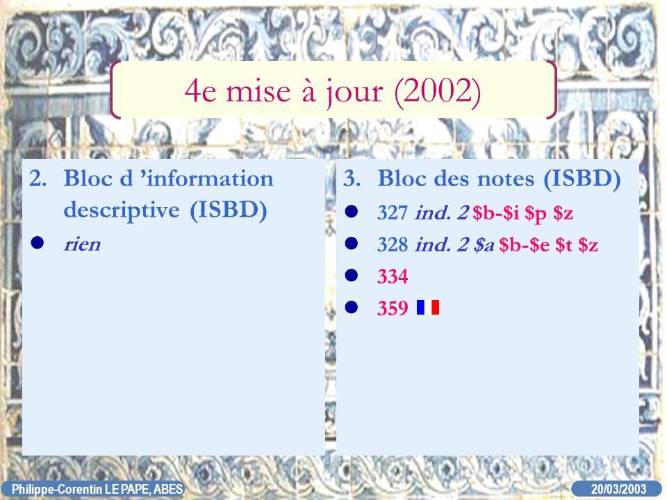 20/03/2003 Philippe-Corentin LE PAPE, ABES 3. Bloc des notes (ISBD) 327 ind. 2 $b-$i $p $z 328 ind. 2 $a $b-$e $t $z 334 359 4e mise à jour (2002) 2.