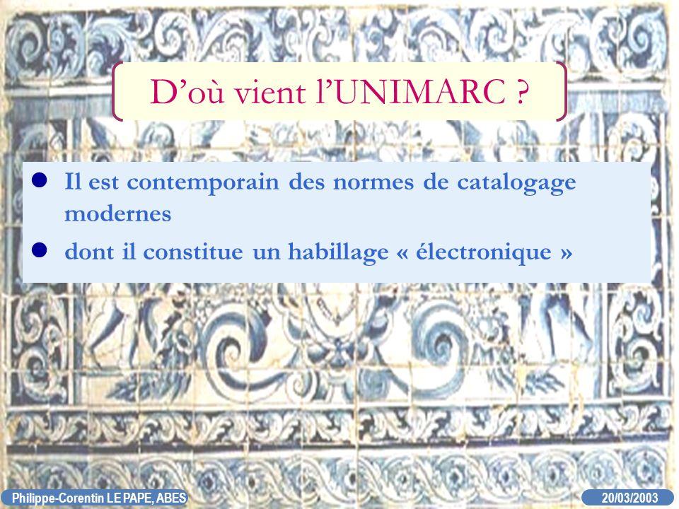20/03/2003 Philippe-Corentin LE PAPE, ABES Doù vient lUNIMARC ? Il est contemporain des normes de catalogage modernes dont il constitue un habillage «