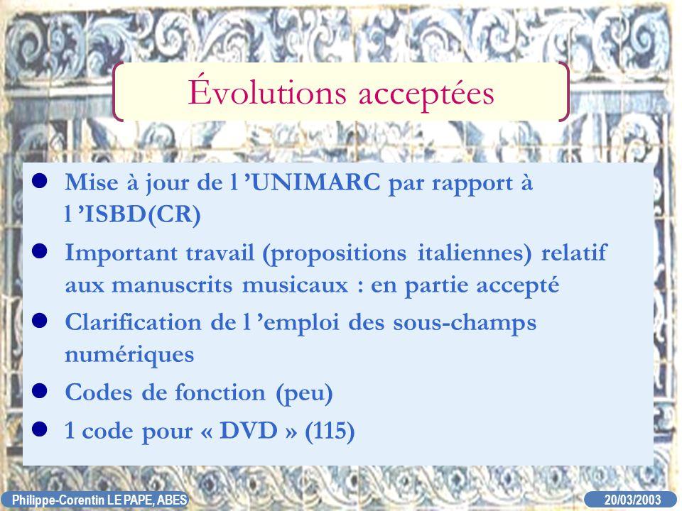 20/03/2003 Philippe-Corentin LE PAPE, ABES Évolutions acceptées Mise à jour de l UNIMARC par rapport à l ISBD(CR) Important travail (propositions ital