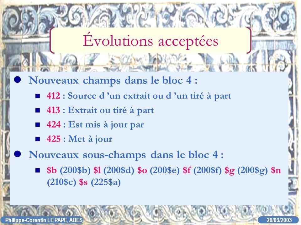 20/03/2003 Philippe-Corentin LE PAPE, ABES Évolutions acceptées Nouveaux champs dans le bloc 4 : 412 : Source d un extrait ou d un tiré à part 413 : E