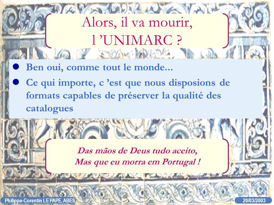 20/03/2003 Philippe-Corentin LE PAPE, ABES Alors, il va mourir, l UNIMARC ? Ben oui, comme tout le monde... Ce qui importe, c est que nous disposions