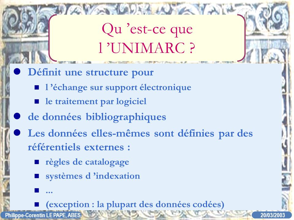 20/03/2003 Philippe-Corentin LE PAPE, ABES Qu est-ce que l UNIMARC ? Définit une structure pour l échange sur support électronique le traitement par l