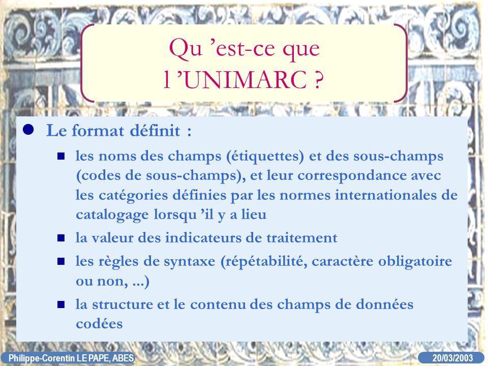 20/03/2003 Philippe-Corentin LE PAPE, ABES Qu est-ce que l UNIMARC ? Le format définit : les noms des champs (étiquettes) et des sous-champs (codes de