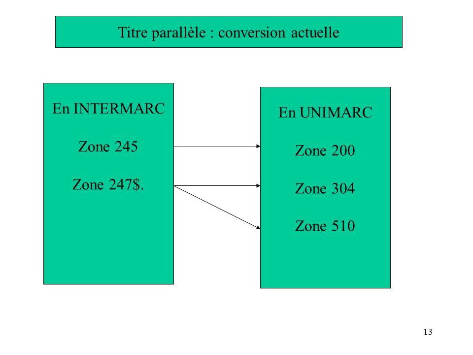 12 En INTERMARC Zone 245 Zone 247$a Zone 247$e Zone 247 $f En UNIMARC Zone 200 Zone 200 $d= Zone 200 $e= Zone 200 $f= Zone 510 Titre parallèle : 1ère