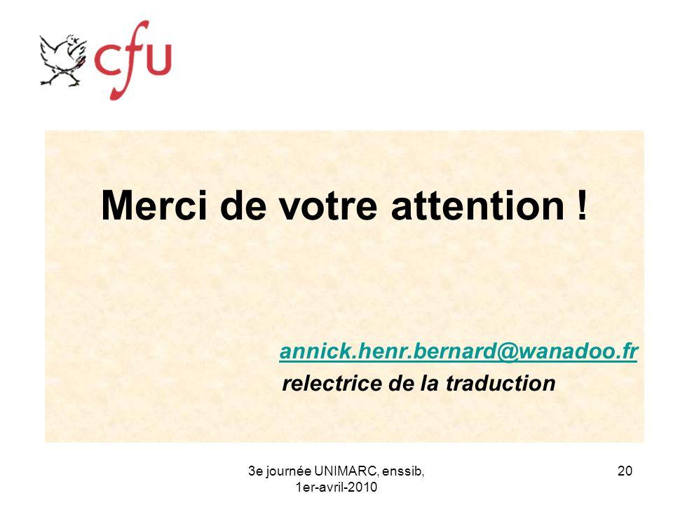 3e journée UNIMARC, enssib, 1er-avril-2010 20 Merci de votre attention ! annick.henr.bernard@wanadoo.fr relectrice de la traduction