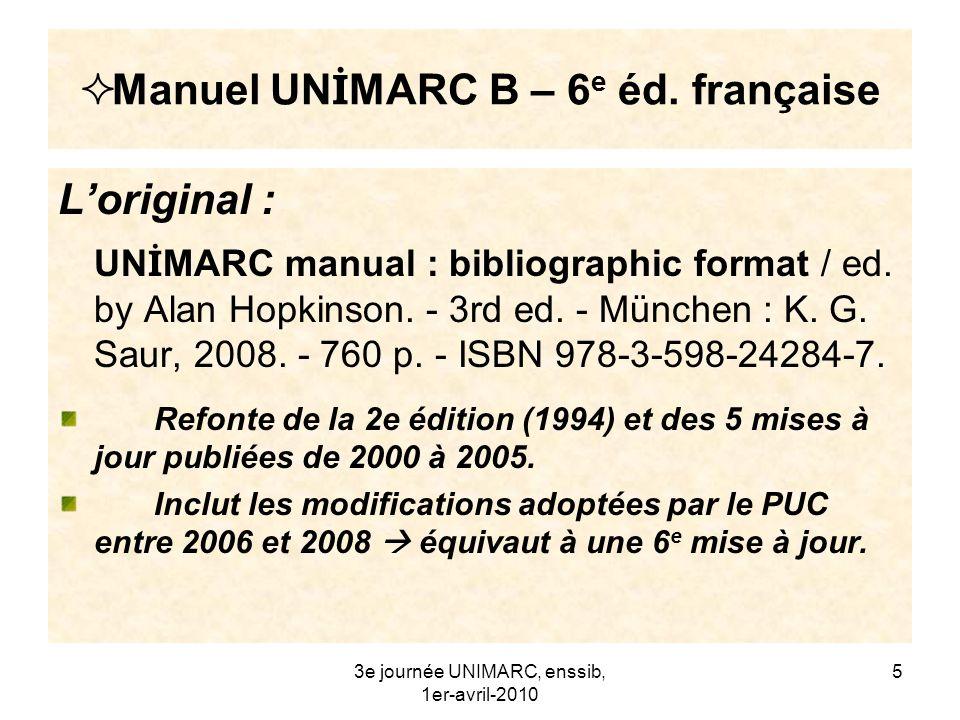 3e journée UNIMARC, enssib, 1er-avril-2010 6 Manuel UN İ MARC B – 6 e éd.n française La traduction en cours : Manuel UN İ MARC : format bibliographique / traduit par le Comité français UN İ MARC.