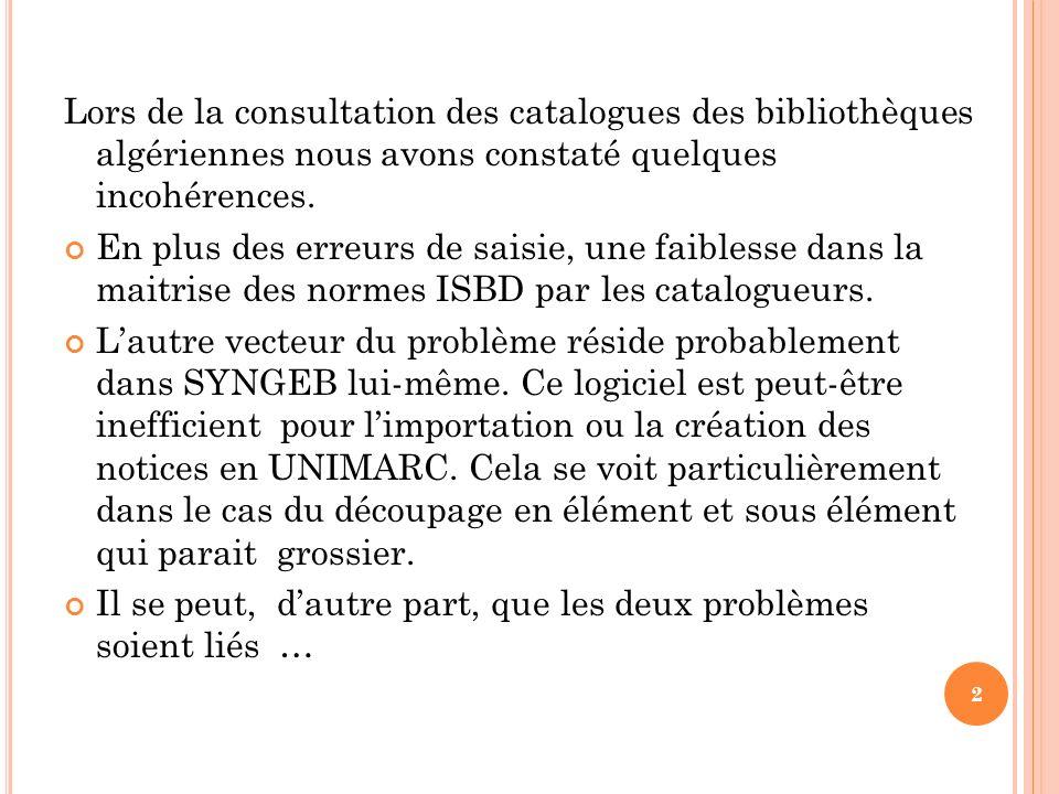 Lors de la consultation des catalogues des bibliothèques algériennes nous avons constaté quelques incohérences. En plus des erreurs de saisie, une fai
