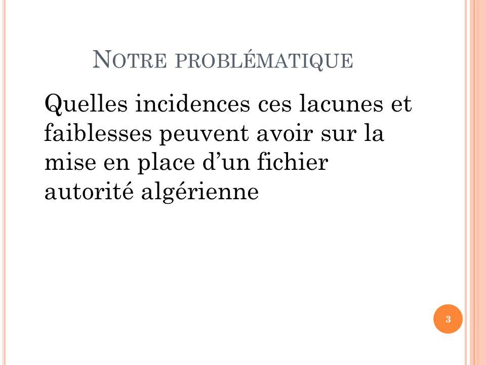 N OTRE PROBLÉMATIQUE Quelles incidences ces lacunes et faiblesses peuvent avoir sur la mise en place dun fichier autorité algérienne 3