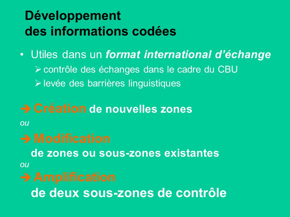 Développement des informations codées Utiles dans un format international déchange contrôle des échanges dans le cadre du CBU levée des barrières linguistiques Création de nouvelles zones ou Modification de zones ou sous-zones existantes ou Amplification de deux sous-zones de contrôle