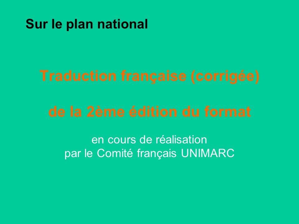 Sur le plan national Traduction française (corrigée) de la 2ème édition du format en cours de réalisation par le Comité français UNIMARC