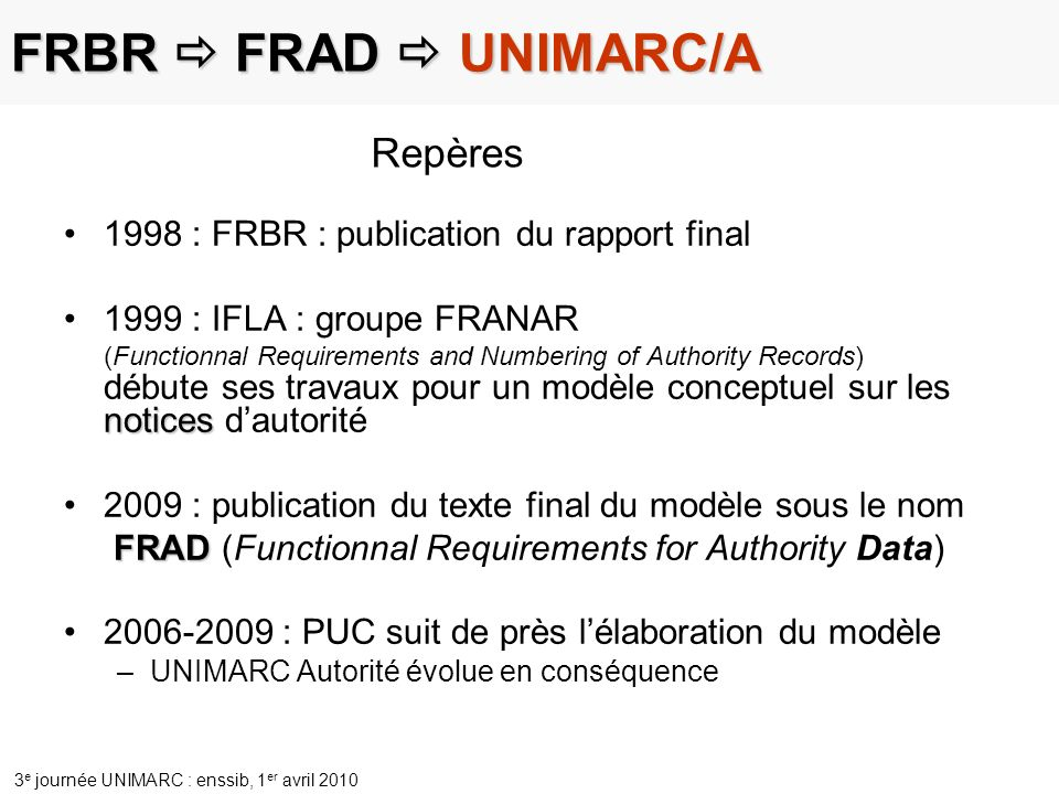 3 e journée UNIMARC : enssib, 1 er avril 2010 FRBR FRAD UNIMARC/A 1998 : FRBR : publication du rapport final notices1999 : IFLA : groupe FRANAR (Funct