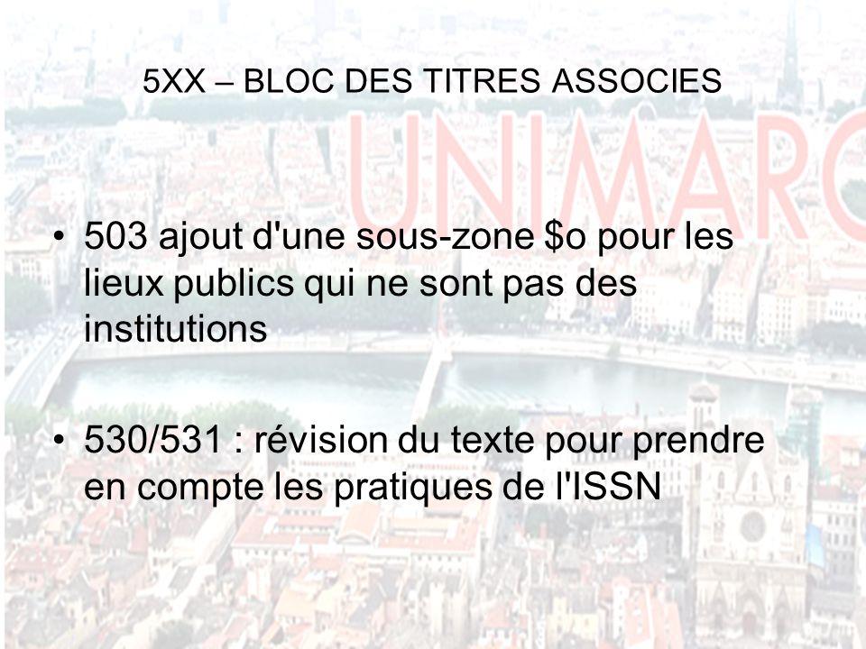 5XX – BLOC DES TITRES ASSOCIES 503 ajout d une sous-zone $o pour les lieux publics qui ne sont pas des institutions 530/531 : révision du texte pour prendre en compte les pratiques de l ISSN