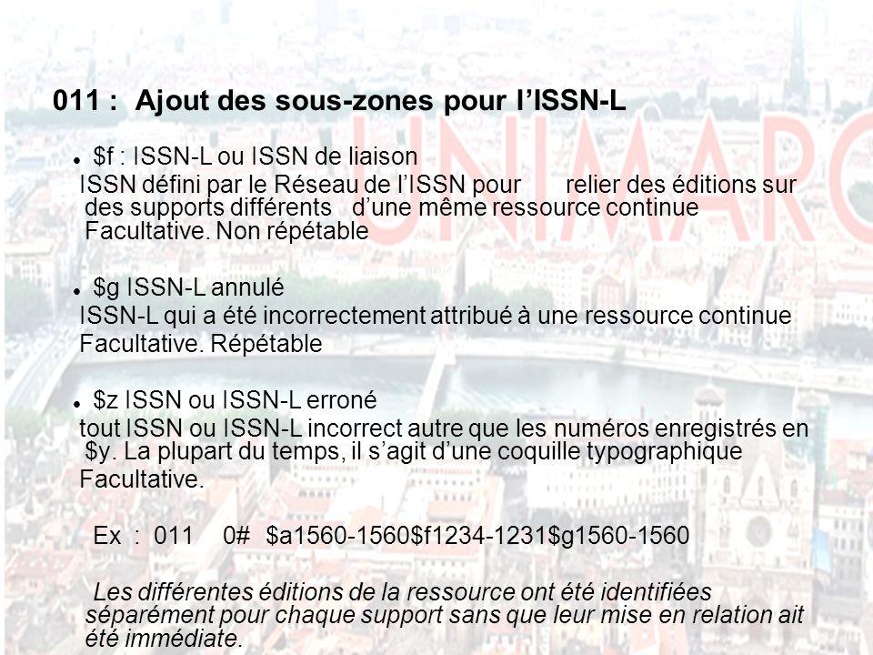 011 : Ajout des sous-zones pour lISSN-L $f : ISSN-L ou ISSN de liaison ISSN défini par le Réseau de lISSN pour relier des éditions sur des supports différents dune même ressource continue Facultative.