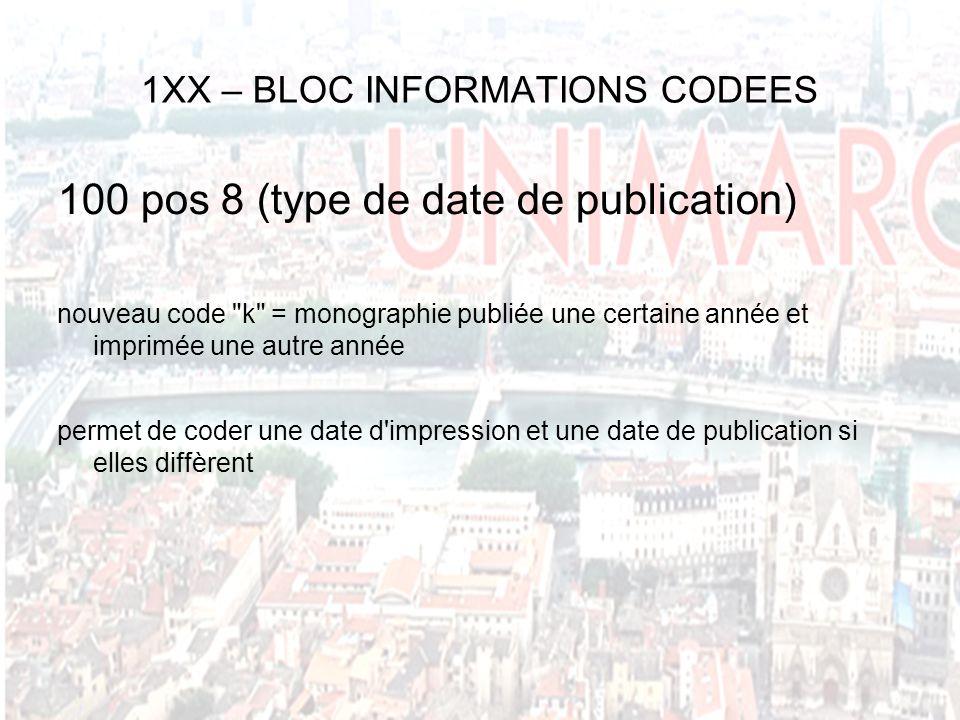 1XX – BLOC INFORMATIONS CODEES 100 pos 8 (type de date de publication) nouveau code k = monographie publiée une certaine année et imprimée une autre année permet de coder une date d impression et une date de publication si elles diffèrent