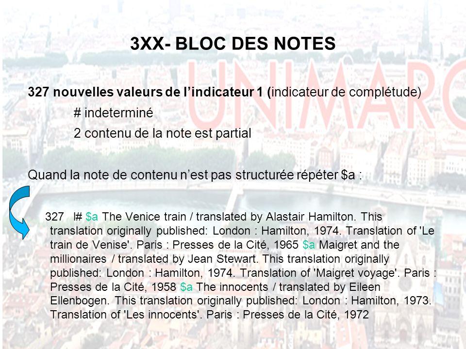 3XX- BLOC DES NOTES 327 nouvelles valeurs de lindicateur 1 (indicateur de complétude) # indeterminé 2 contenu de la note est partial Quand la note de contenu nest pas structurée répéter $a : 327l# $a The Venice train / translated by Alastair Hamilton.