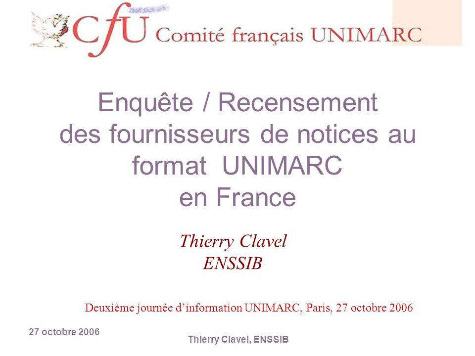 27 octobre 2006 Thierry Clavel, ENSSIB Enquête / Recensement des fournisseurs de notices au format UNIMARC en France Thierry Clavel ENSSIB Deuxième journée dinformation UNIMARC, Paris, 27 octobre 2006